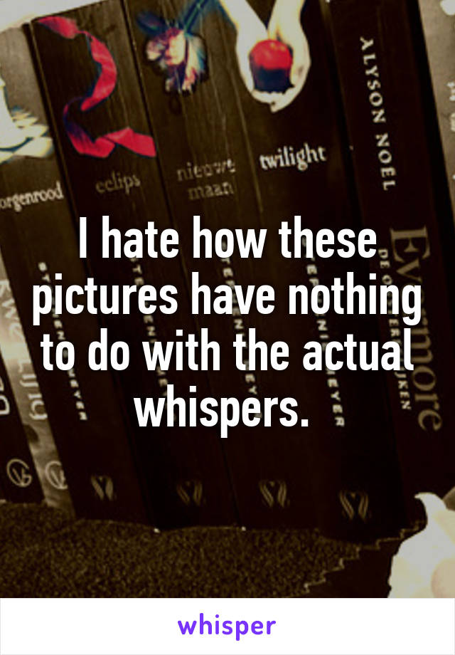 I hate how these pictures have nothing to do with the actual whispers.