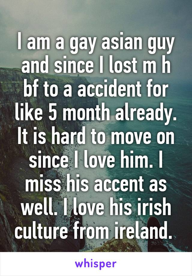 I am a gay asian guy and since I lost m h bf to a accident for like 5 month already. It is hard to move on since I love him. I miss his accent as well. I love his irish culture from ireland.
