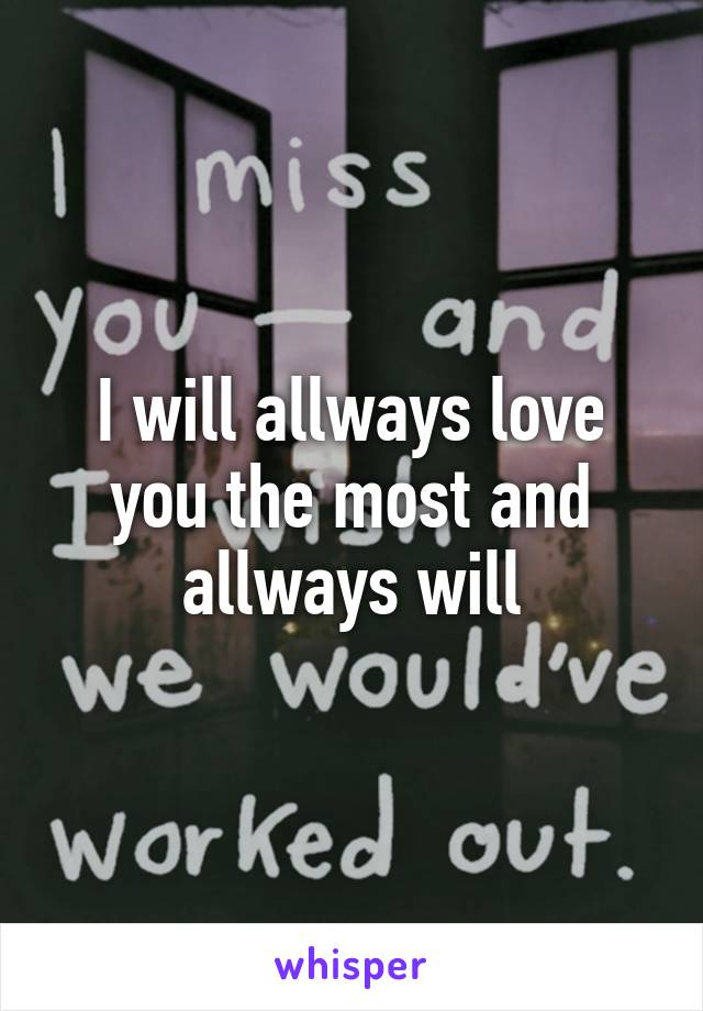 I will allways love you the most and allways will