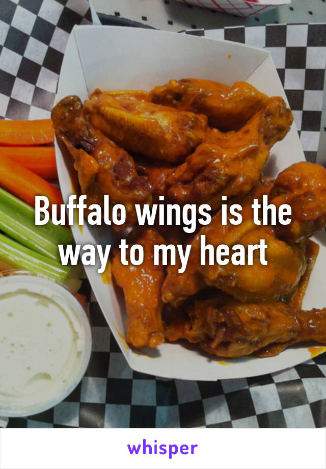 Buffalo wings is the way to my heart