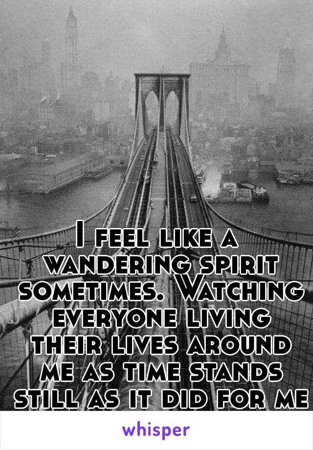 I feel like a wandering spirit sometimes. Watching everyone living their lives around me as time stands still as it did for me then.