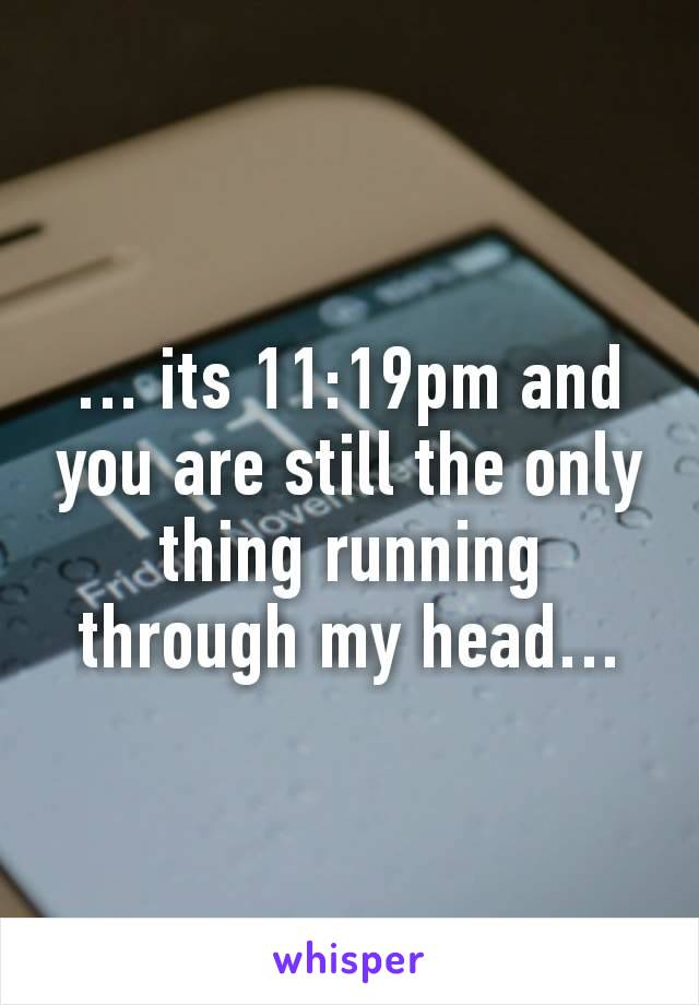 … its 11:19pm and you are still the only thing running through my head…