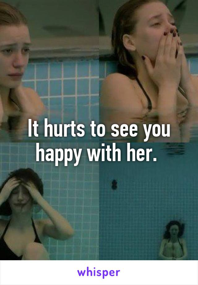 It hurts to see you happy with her.
