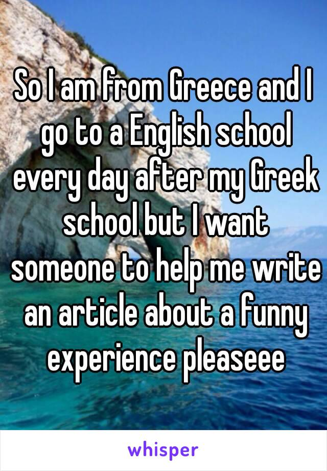 So I am from Greece and I go to a English school every day after my Greek school but I want someone to help me write an article about a funny experience pleaseee