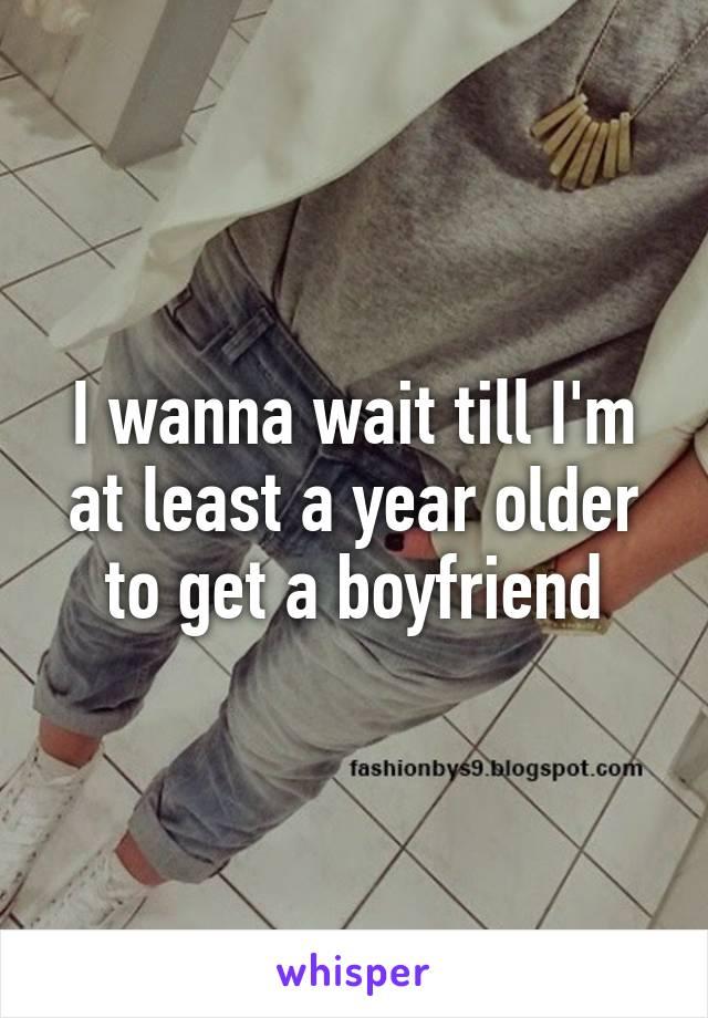I wanna wait till I'm at least a year older to get a boyfriend