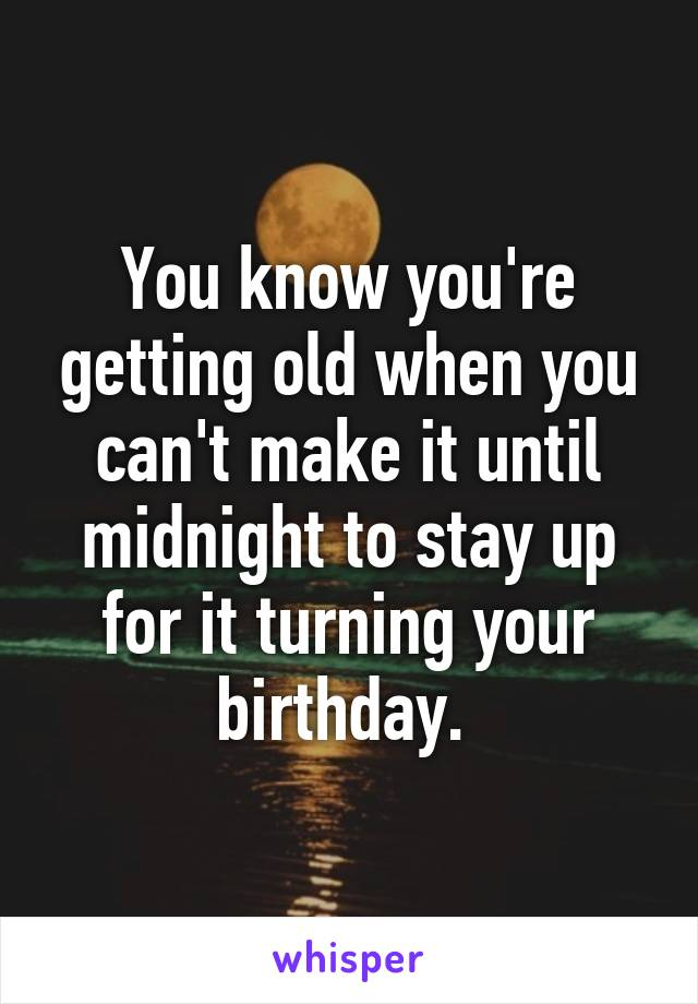 You know you're getting old when you can't make it until midnight to stay up for it turning your birthday.