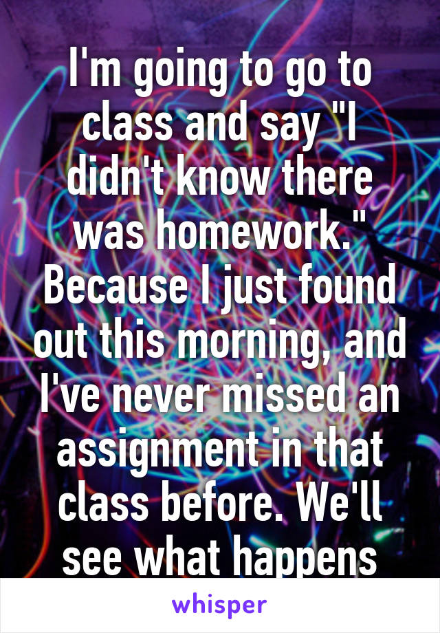 """I'm going to go to class and say """"I didn't know there was homework."""" Because I just found out this morning, and I've never missed an assignment in that class before. We'll see what happens"""