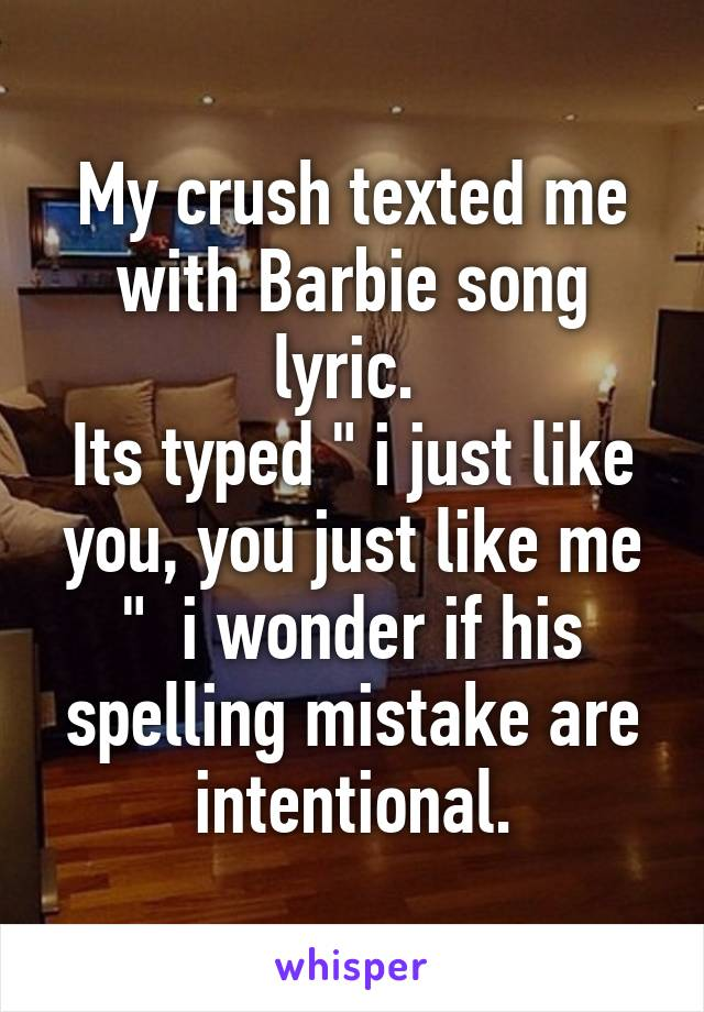 "My crush texted me with Barbie song lyric.  Its typed "" i just like you, you just like me ""  i wonder if his spelling mistake are intentional."