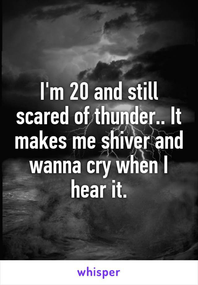 I'm 20 and still scared of thunder.. It makes me shiver and wanna cry when I hear it.