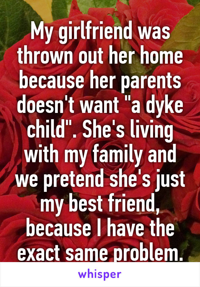 """My girlfriend was thrown out her home because her parents doesn't want """"a dyke child"""". She's living with my family and we pretend she's just my best friend, because I have the exact same problem."""