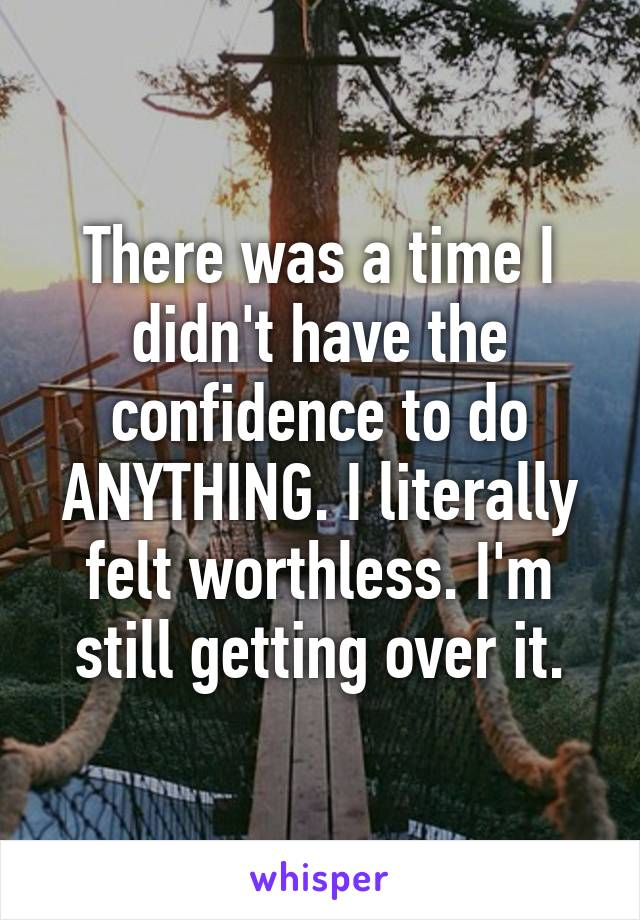 There was a time I didn't have the confidence to do ANYTHING. I literally felt worthless. I'm still getting over it.