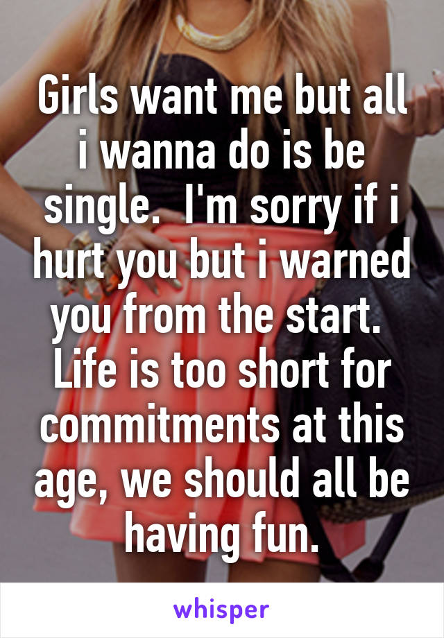 Girls want me but all i wanna do is be single.  I'm sorry if i hurt you but i warned you from the start.  Life is too short for commitments at this age, we should all be having fun.