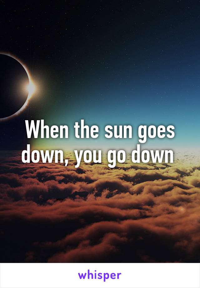 When the sun goes down, you go down
