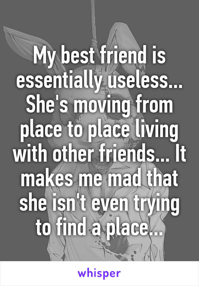 My best friend is essentially useless... She's moving from place to place living with other friends... It makes me mad that she isn't even trying to find a place...