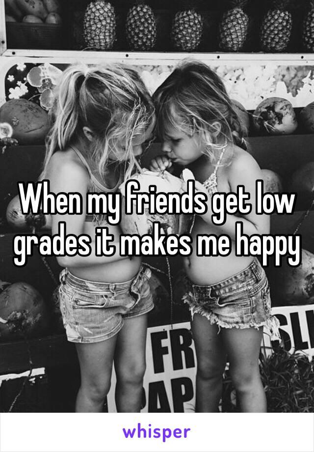 When my friends get low grades it makes me happy