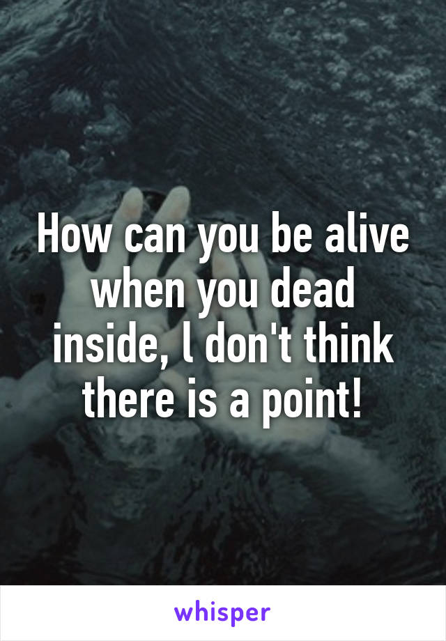 How can you be alive when you dead inside, l don't think there is a point!