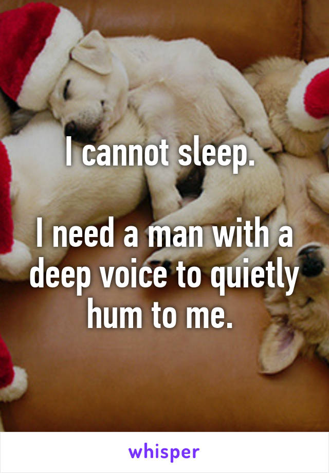 I cannot sleep.   I need a man with a deep voice to quietly hum to me.
