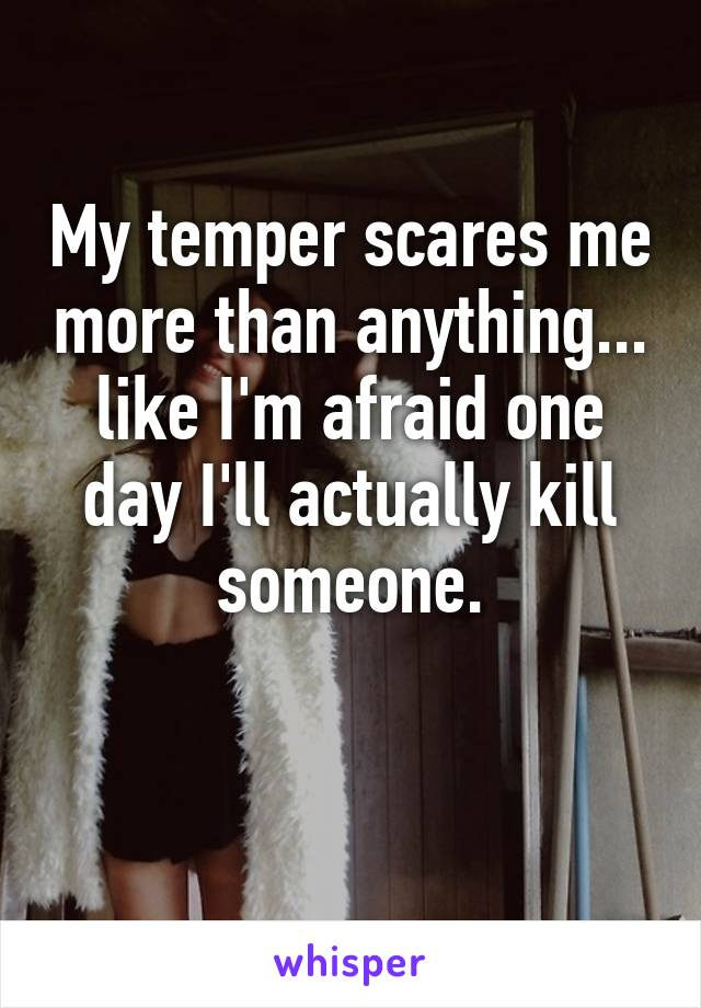 My temper scares me more than anything... like I'm afraid one day I'll actually kill someone.