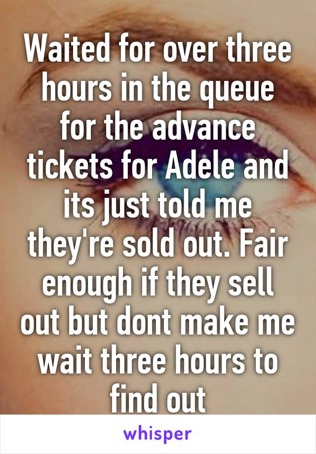 Waited for over three hours in the queue for the advance tickets for Adele and its just told me they're sold out. Fair enough if they sell out but dont make me wait three hours to find out