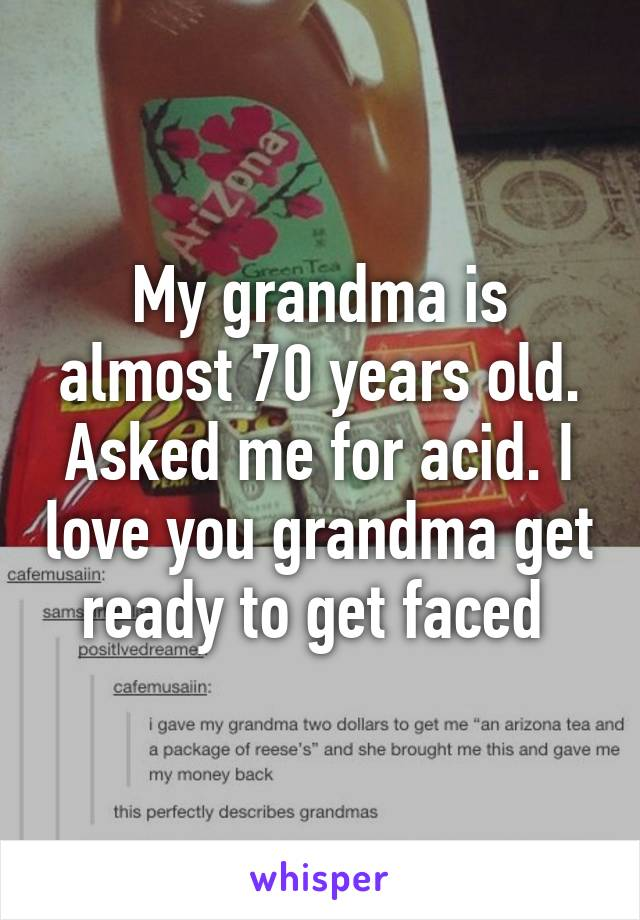 My grandma is almost 70 years old. Asked me for acid. I love you grandma get ready to get faced