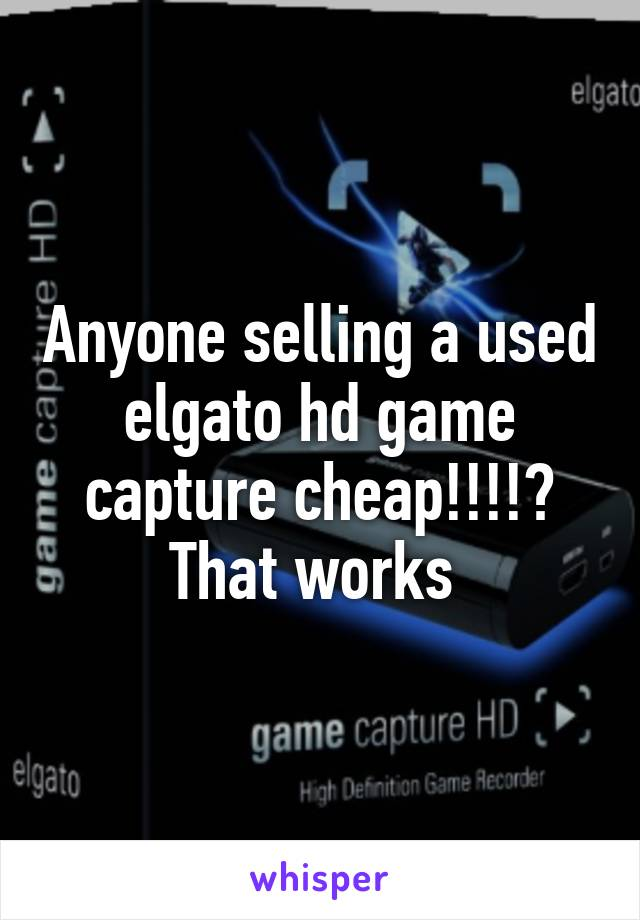 Anyone selling a used elgato hd game capture cheap!!!!? That works