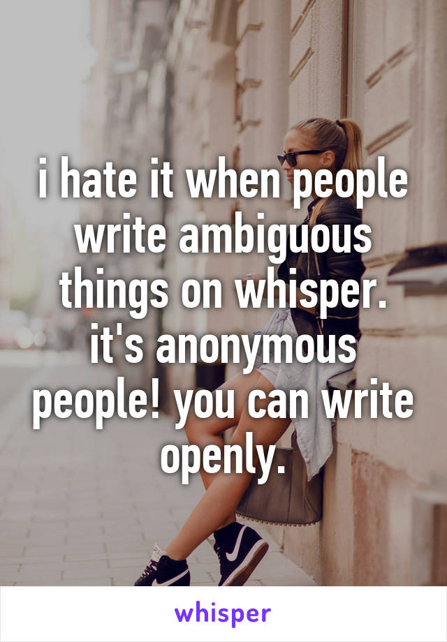 i hate it when people write ambiguous things on whisper. it's anonymous people! you can write openly.