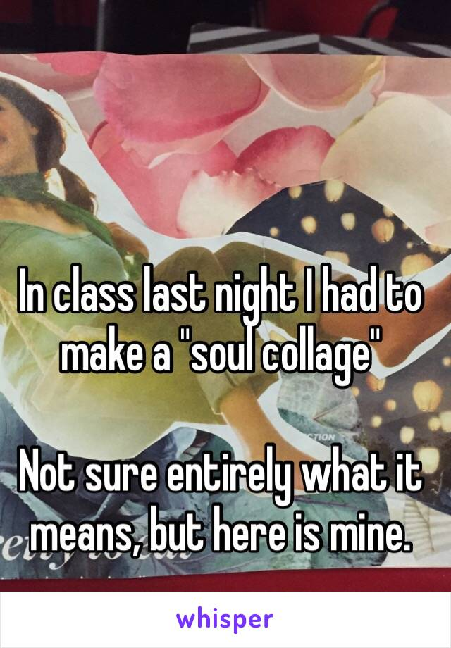 """In class last night I had to make a """"soul collage""""   Not sure entirely what it means, but here is mine."""