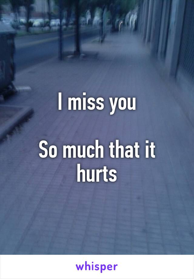 I miss you  So much that it hurts