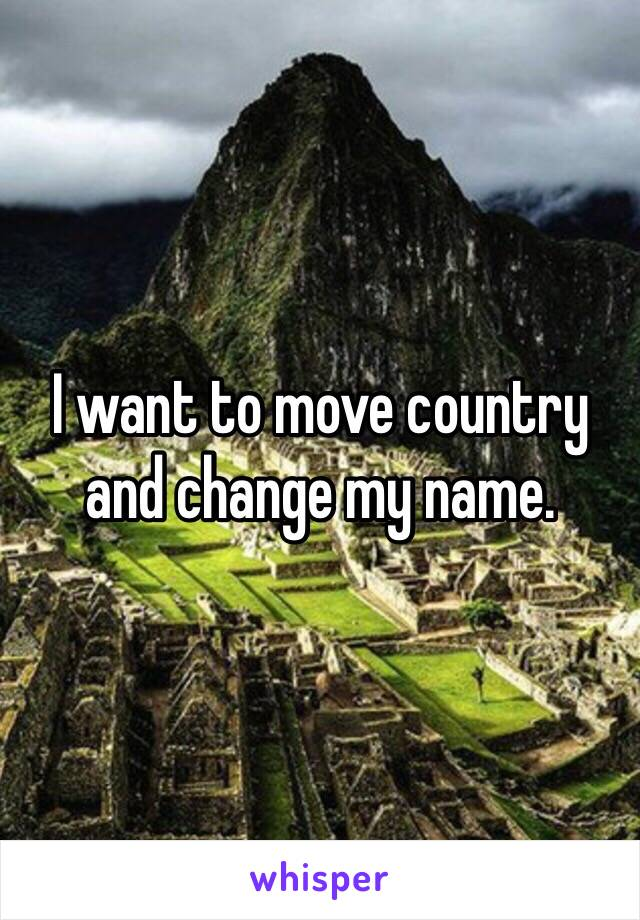 I want to move country and change my name.