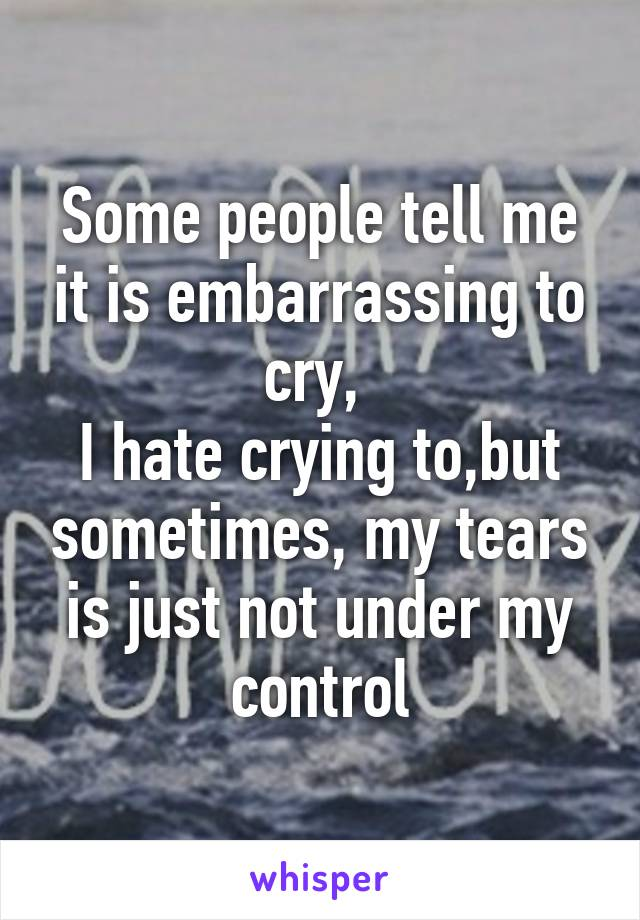 Some people tell me it is embarrassing to cry,  I hate crying to,but sometimes, my tears is just not under my control