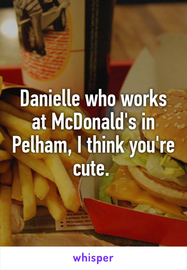 Danielle who works at McDonald's in Pelham, I think you're cute.