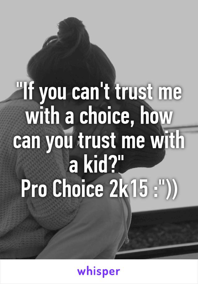 """""""If you can't trust me with a choice, how can you trust me with a kid?""""  Pro Choice 2k15 :""""))"""