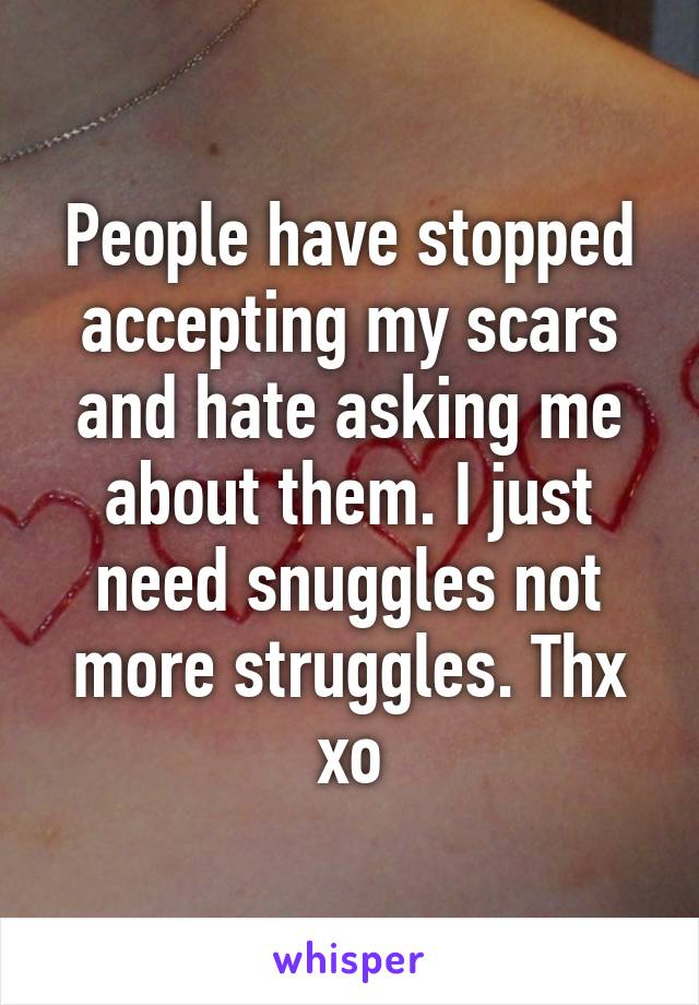 People have stopped accepting my scars and hate asking me about them. I just need snuggles not more struggles. Thx xo