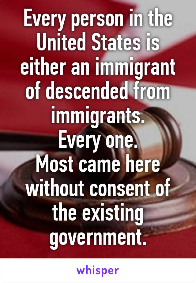 Every person in the United States is either an immigrant of descended from immigrants. Every one. Most came here without consent of the existing government.