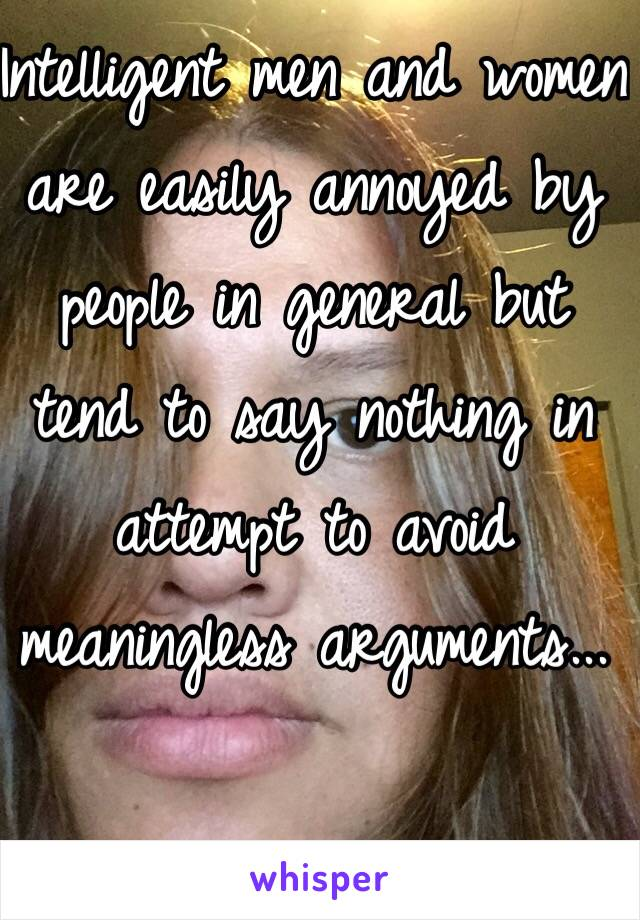 Intelligent men and women are easily annoyed by people in general but tend to say nothing in attempt to avoid meaningless arguments...