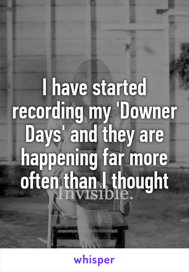I have started recording my 'Downer Days' and they are happening far more often than I thought