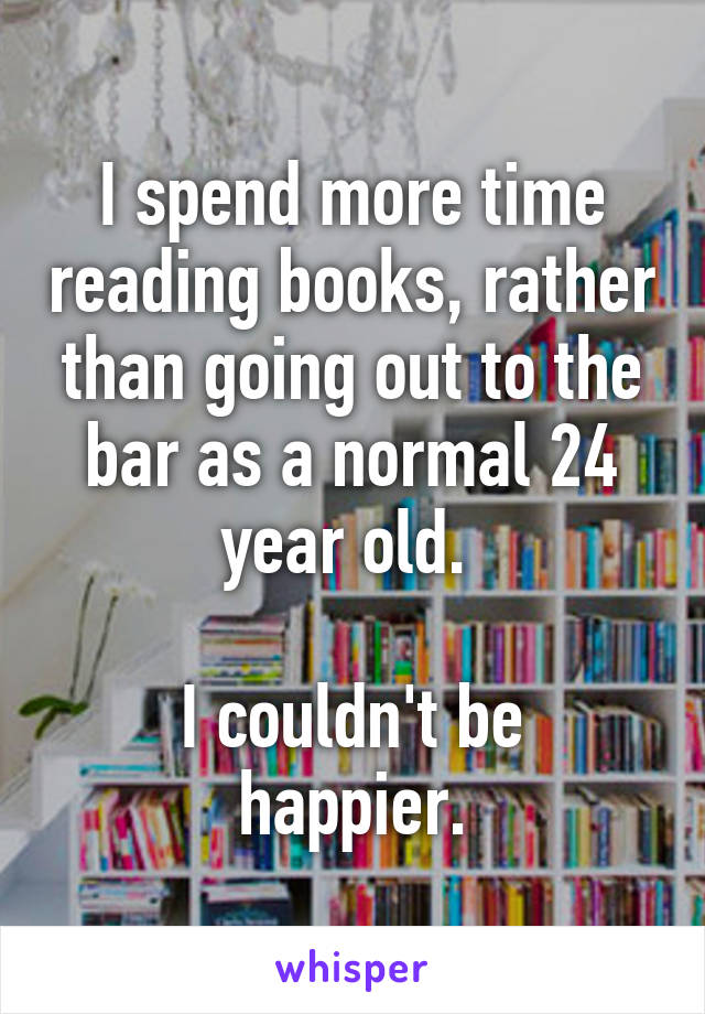 I spend more time reading books, rather than going out to the bar as a normal 24 year old.   I couldn't be happier.