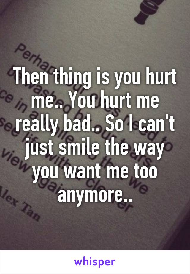 Then thing is you hurt me.. You hurt me really bad.. So I can't just smile the way you want me too anymore..