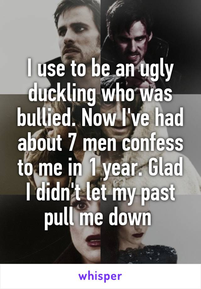 I use to be an ugly duckling who was bullied. Now I've had about 7 men confess to me in 1 year. Glad I didn't let my past pull me down