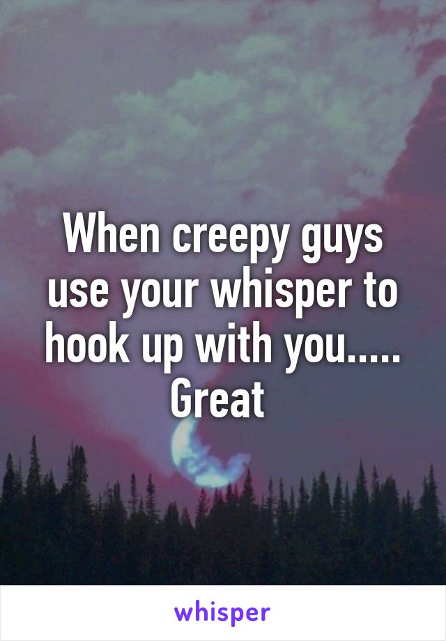 When creepy guys use your whisper to hook up with you..... Great
