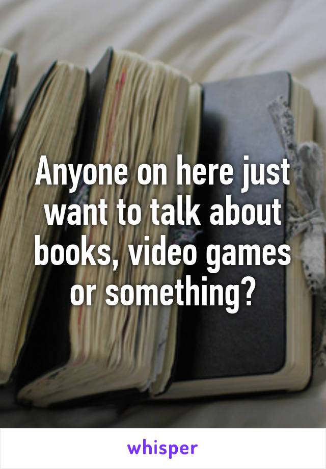 Anyone on here just want to talk about books, video games or something?
