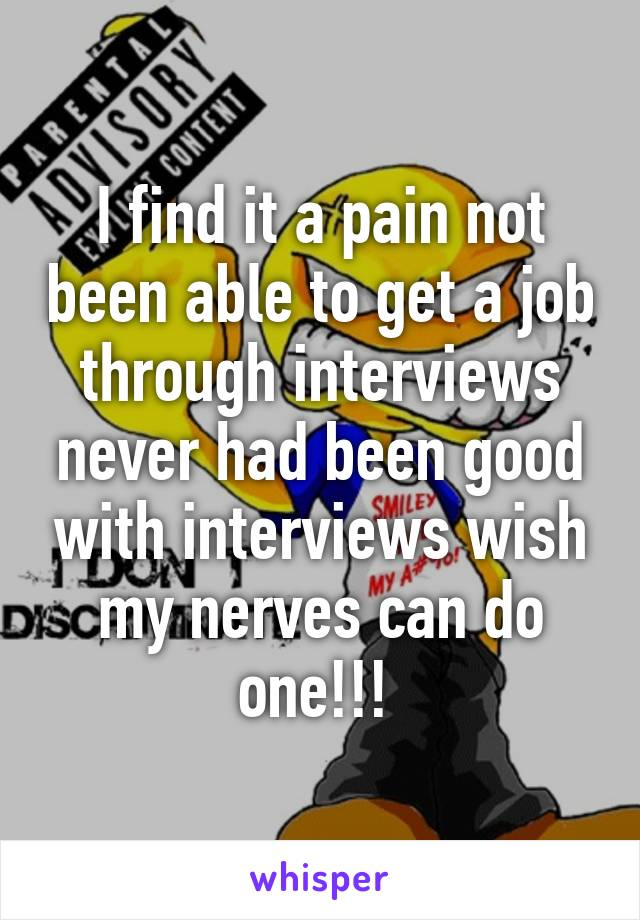 I find it a pain not been able to get a job through interviews never had been good with interviews wish my nerves can do one!!!