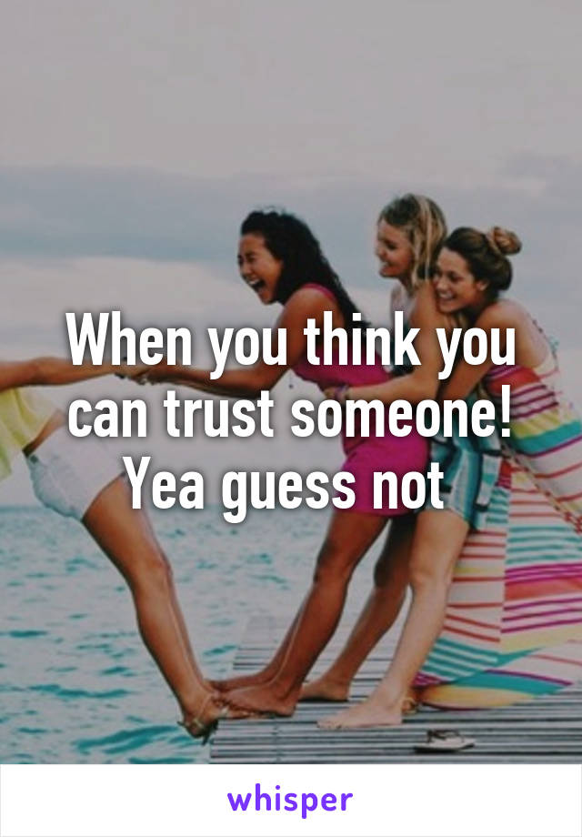 When you think you can trust someone! Yea guess not