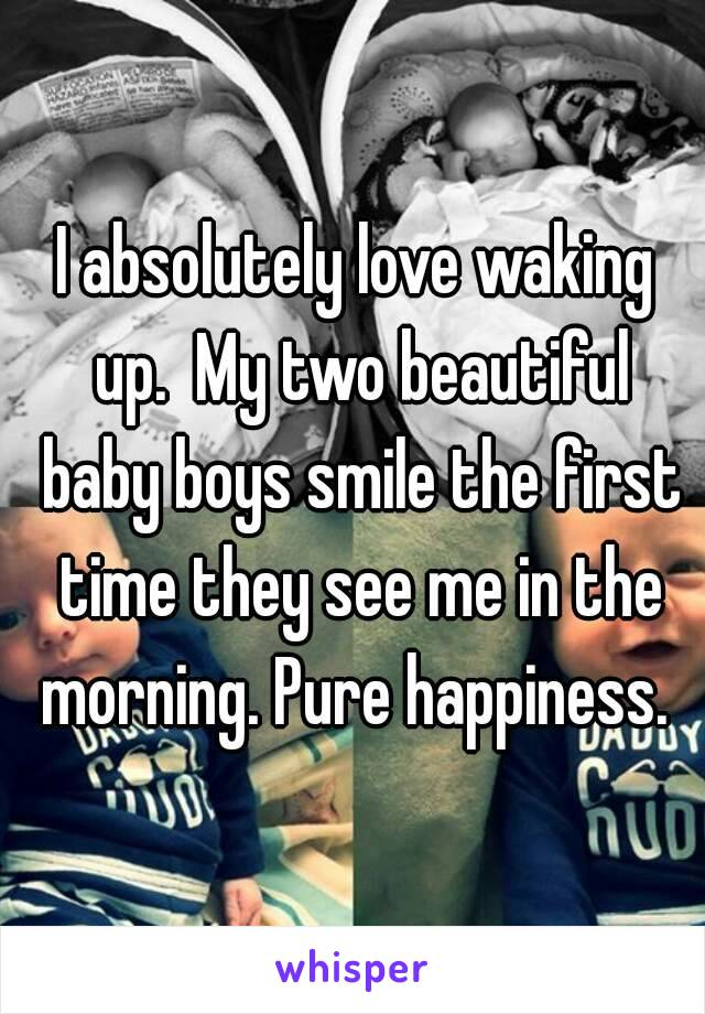 I absolutely love waking up.  My two beautiful baby boys smile the first time they see me in the morning. Pure happiness.