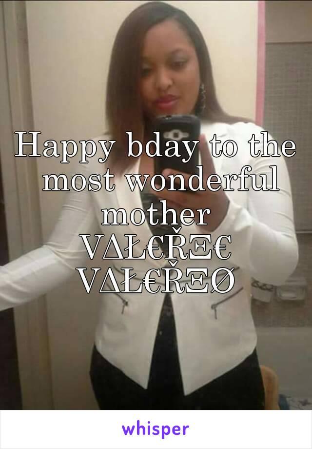 Happy bday to the most wonderful mother  VΔŁ€ŘΞ€ VΔŁ€ŘΞØ