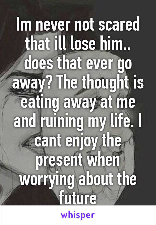 Im never not scared that ill lose him.. does that ever go away? The thought is eating away at me and ruining my life. I cant enjoy the present when worrying about the future