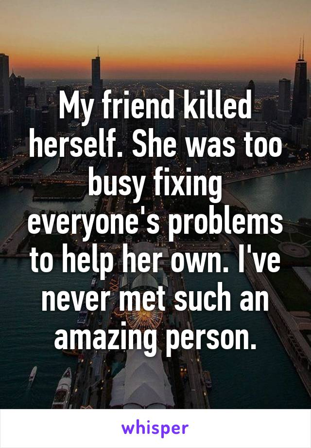 My friend killed herself. She was too busy fixing everyone's problems to help her own. I've never met such an amazing person.