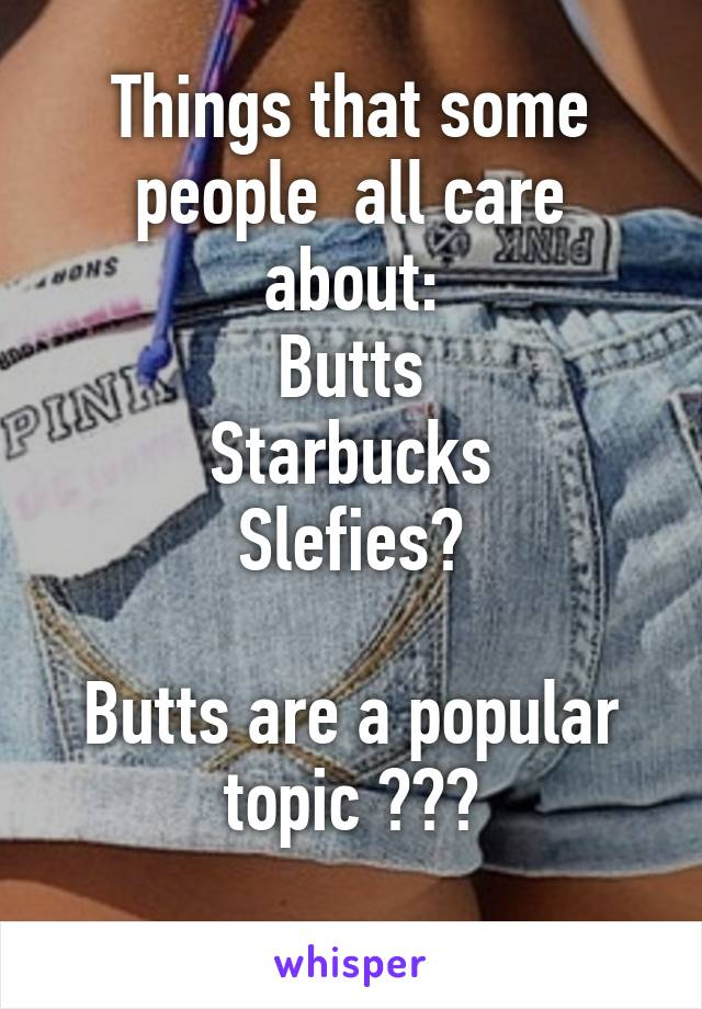 Things that some people  all care about: Butts Starbucks Slefies?  Butts are a popular topic ???