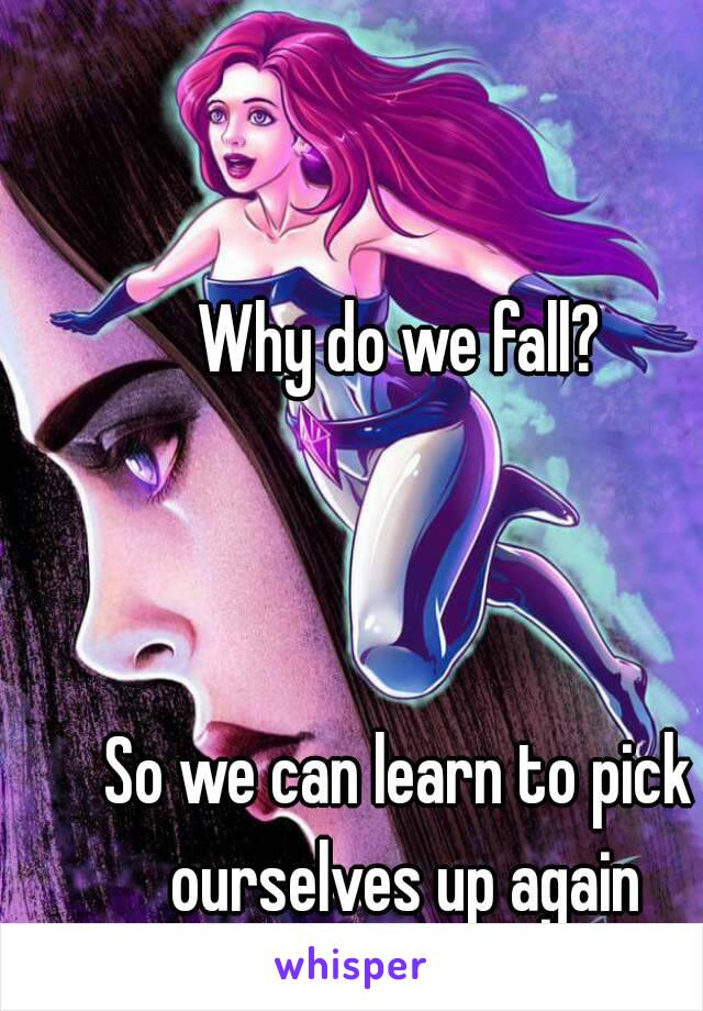 Why do we fall?    So we can learn to pick ourselves up again