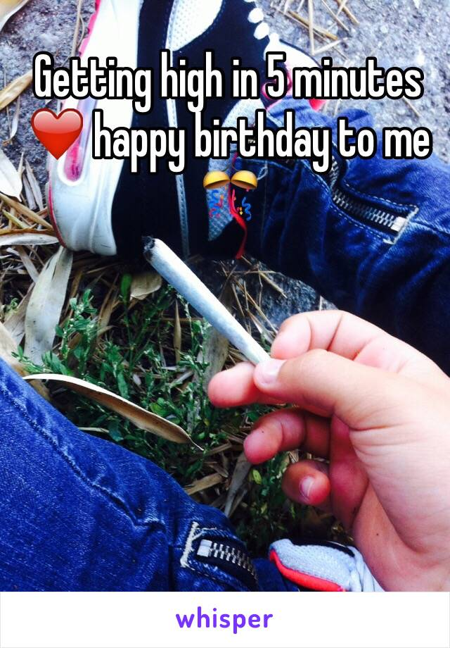 Getting high in 5 minutes ❤️ happy birthday to me 🎊